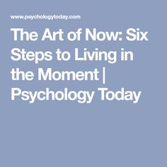 The Art of Now: Six Steps to Living in the Moment   Psychology Today