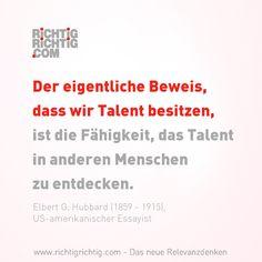 Der eigentliche Beweis, dass wir Talent besitzen, ist die Fähigkeit, das Talent in anderen Menschen zu entdecken. (Elbert G. Hubbard, 1859-1915, US-amerik. Essayist) www.richtigrichtig.com