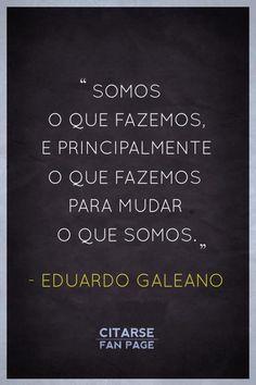 Somos o que fazemos, e principalmente o que fazemos para mudar o que somos. Eduardo Galeano