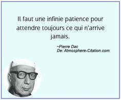 Il faut une infinie patience pour attendre toujours ce qui n'arrive jamais.  Trouvez encore plus de citations et de dictons sur: http://www.atmosphere-citation.com/populaires/il-faut-une-infinie-patience-pour-attendre-toujours-ce-qui-narrive-jamais.html?