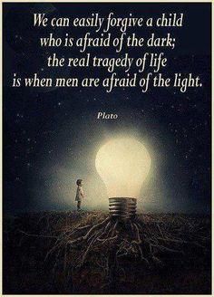 ... real tragedy of life is when men are afraid of the light.  / Plato