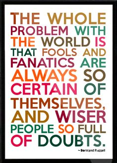 Bertrand Russell - The whole problem with the world is that fools and fanatics are always so certain of themselves, and Framed Quote