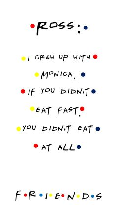 FRIENDS TV show quote Ross: I grew up with Monica. If you didn't eat fast, you didn't eat at all