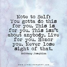 Note to Self: You gotta do this for you. This is for you. This isn't about anybody. Live for you. Honor you. Never lose sight of that.