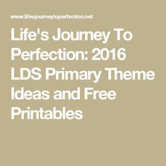 Life's Journey To Perfection: 2016 LDS Primary Theme Ideas and Free Printables