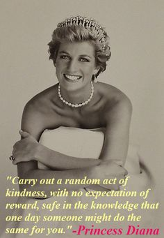 """""""Carry out a random act of kindness, with no expectation of reward, safe in the knowledge that one day someone might do the same for you."""" -Princess Diana"""