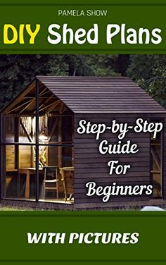 DIY Shed Plans: Step By Step Guide For Beginners With Pictures: (