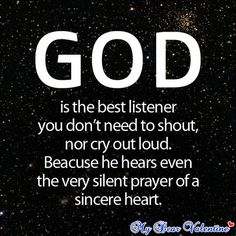 God is the best listener. You don't need to shout, nor cry out loud. Because he hears even the very silent prayer of a sincere heart. (super best God quotes)