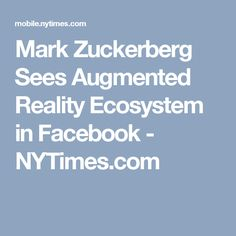 Mark Zuckerberg Sees Augmented Reality Ecosystem in Facebook - NYTimes.com