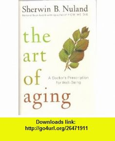Art of Aging A Doctor`s Prescription for Well Being [HC,2007] Sherwin B. Nuland ,   ,  , ASIN: B004C79I5K , tutorials , pdf , ebook , torrent , downloads , rapidshare , filesonic , hotfile , megaupload , fileserve