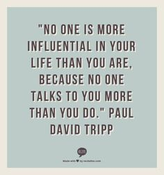 """""""No one is more influential in your life than you are, because no one talks to you more than you do.""""  Paul David Tripp"""