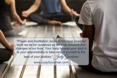 """Prayer and meditation; some of the most powerful work we do for ourselves as we seek answers and changes in our lives. Your body houses your soul; it is your responsibility to take care of yourself to the best of your abilities."" Judy Goodman www.JudyGoodman.com #meditation #prayer #change"