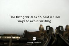 """The thing writers do best is find ways to avoid writing."" ~ Anonymous"