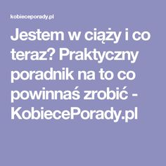 Jestem w ciąży i co teraz? Praktyczny poradnik na to co powinnaś zrobić - KobiecePorady.pl