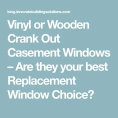 Vinyl or Wooden Crank Out Casement Windows – Are they your best Replacement Window Choice?