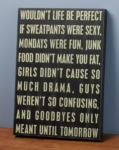 Wouldn't life be perfect if sweatpants were sexy, Mondays were fun, junk food didn't make you fat, girls didn't cause so much drama, guys weren't so confusing, and goodbyes were only until tomorrow?
