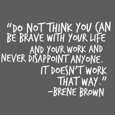 Do not think you can be brave with your life and your work and never disappoint anyone. It doesn't work that way. Great Quotes, Quotes To Live By, Me Quotes, Motivational Quotes, Inspirational Quotes, Change Quotes, Attitude Quotes, Cool Words, Wise Words