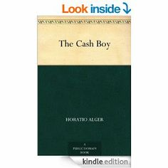 Amazon.com: The Cash Boy eBook: Horatio Alger: Kindle Store  {other Horatio Alger books if you like these: A Cousin's Conspiracy or A Boy's Struggle for an Inheritance; Adrift in New York: Tom and Florence Braving the New World; The Young Explorer; The Young Acrobat of the Great North American Circus; Tom, The Bootblack or, The Road to Success; Try and Trust}