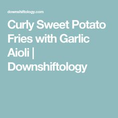 Curly Sweet Potato Fries with Garlic Aioli | Downshiftology