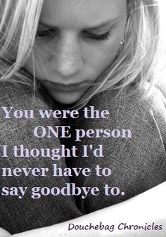 You were the ONE person I never thought I'd have to say goodbye to.