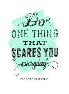 - Eleanor Roosevelt, 1884-1962 (I'm supposed to go white water rafting but I'm scared. Hopefully I overcome my fear and do it anyway). :-X