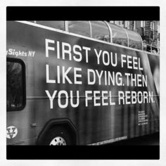 First you feel like dying. Then you feel reborn.
