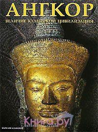 Ангкор. Величие кхмерской цивилизации | Каталог товаров по сниженной цене.