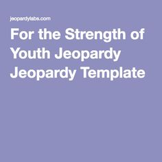 For the Strength of Youth Jeopardy Jeopardy Template