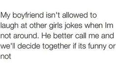 My boyfriend isn't allowed to laugh at other girls jokes...  haha lol haha