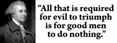 Edmund Burke - All that is required for evil to triumph is for good men to do nothing