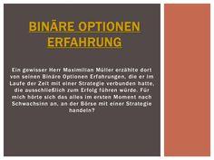 """Besuchen Sie diese Website http://binaereoptionenstrategie.eu/binaereoptionenerfahrung.html für weitere Informationen über Binäre Optionen Erfahrung.Schlussendlich kann ich nur meine vollste Zufriedenheit über die kostenlosen """"Binäre Optionen Erfahrung"""" von Herrn Müller ausdrücken. Mit seiner Hilfe kann es jeder Anfänger schaffen, selbstständig und bequem von zu Hause aus Geld zu verdienen."""