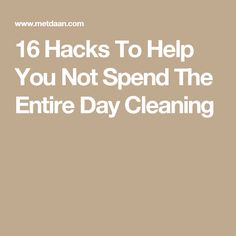 16 Hacks To Help You Not Spend The Entire Day Cleaning