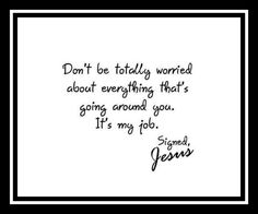 Don't be totally worried about everything going on around you that's my job.