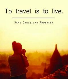To travel is to live ~ Hans Christian Anderson