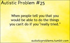 "Autistic problem: When people tell you that you would be able to do the things you can't do if you ""really tried."" #autism"