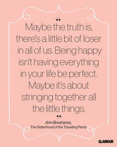 """ Maybe the truth is, there's a little bit of loser in all of us. Being happy isn't having everything in your life be perfect. Maybe it's about stringing together all the little things."" Ann Brashares"