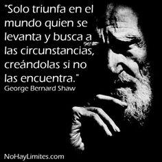"""""""Solo triunfa en el mundo quien se levanta y busca a las circunstancias, creándolas si no las encuentra."""" George Bernard Shaw"""