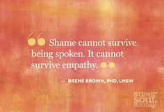 Brene Brown Shame cannot survive being spoken.  It cannot survive empathy.