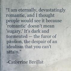 """I am eternally, devastatingly romantic, and I thought people would see it because . 'romantic' doesn't mean 'sugary'. It's dark and tormented - the furor of passion, the despair of idealism that You can't attain"" ~ Catherine Breillat The Words, Mbti, Infp, Catherine Breillat, Romantic Writers, Quotes To Live By, Me Quotes, Daily Quotes, Just In Case"