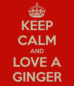 KEEP CALM AND LOVE A GINGER!!