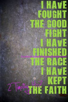 I have fought the good fight, I have finished the race, I have kept the faith.