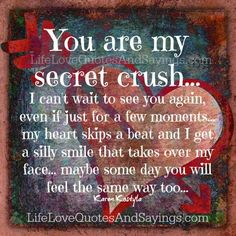 You are my secret crush… I can't wait to see you again, even if just for a few moments… my heart skips a beat and I get a silly smile that takes over my face… maybe some day you will feel the same way too… Karen Kostyla