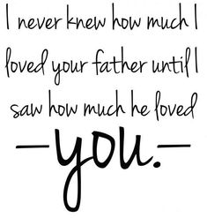 """""""I never knew how much I loved your father until I saw how much he loved you."""""""