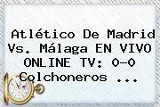http://tecnoautos.com/wp-content/uploads/imagenes/tendencias/thumbs/atletico-de-madrid-vs-malaga-en-vivo-online-tv-00-colchoneros.jpg Atletico De Madrid. Atlético de Madrid vs. Málaga EN VIVO ONLINE TV: 0-0 colchoneros ..., Enlaces, Imágenes, Videos y Tweets - http://tecnoautos.com/actualidad/atletico-de-madrid-atletico-de-madrid-vs-malaga-en-vivo-online-tv-00-colchoneros/