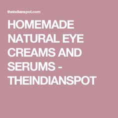 HOMEMADE NATURAL EYE CREAMS AND SERUMS - THEINDIANSPOT