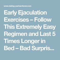 Premature Ejaculation  - Early Ejaculation Exercises – Follow This Extremely Easy Regimen and Last 5 Times Longer in Bed – Bad Surprise : Premature Ejaculation After Dating - Follow My Simple Suggestions for Curing Premature Ejaculation and You'll Last for 30 Minutes or Longer by the End of the Week!