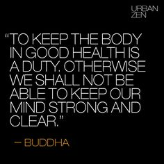 """""""To keep the body in good health is a duty. Otherwise we shall not be able to keep our mind strong and clear."""" Buddha"""