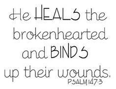 He HEALS the brokenhearted and Binds up their wounds. ♥♥♥