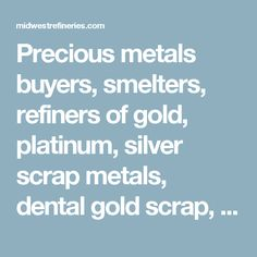 Precious metals buyers, smelters, refiners of gold, platinum, silver scrap  metals, dental gold scrap, platinum thermocouple wire, crucibles, silver scrap. Gold refiners, platinum scrap buyers, recyclers karat gold jewelry. Sell gold, platinum and silver