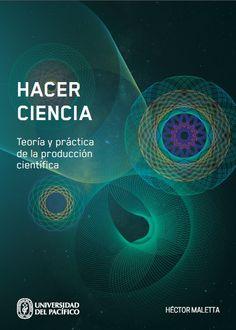 Título: Hacer ciencia. Teoría y práctica de la producción científica. Autor: Héctor Maletta. Mayor información: http://www.up.edu.pe/fondoeditorial/Paginas/TIE/Detalle.aspx?IdElemento=500&Lista=L&IdCategoria=-1&orden=R